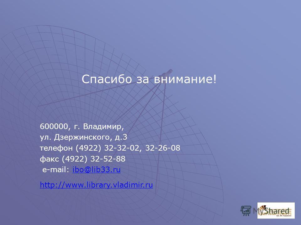 600000, г. Владимир, ул. Дзержинского, д.3 телефон (4922) 32-32-02, 32-26-08 факс (4922) 32-52-88 e-mail: ibo@lib33.ruibo@lib33.ru http://www.library.vladimir.ru Спасибо за внимание!