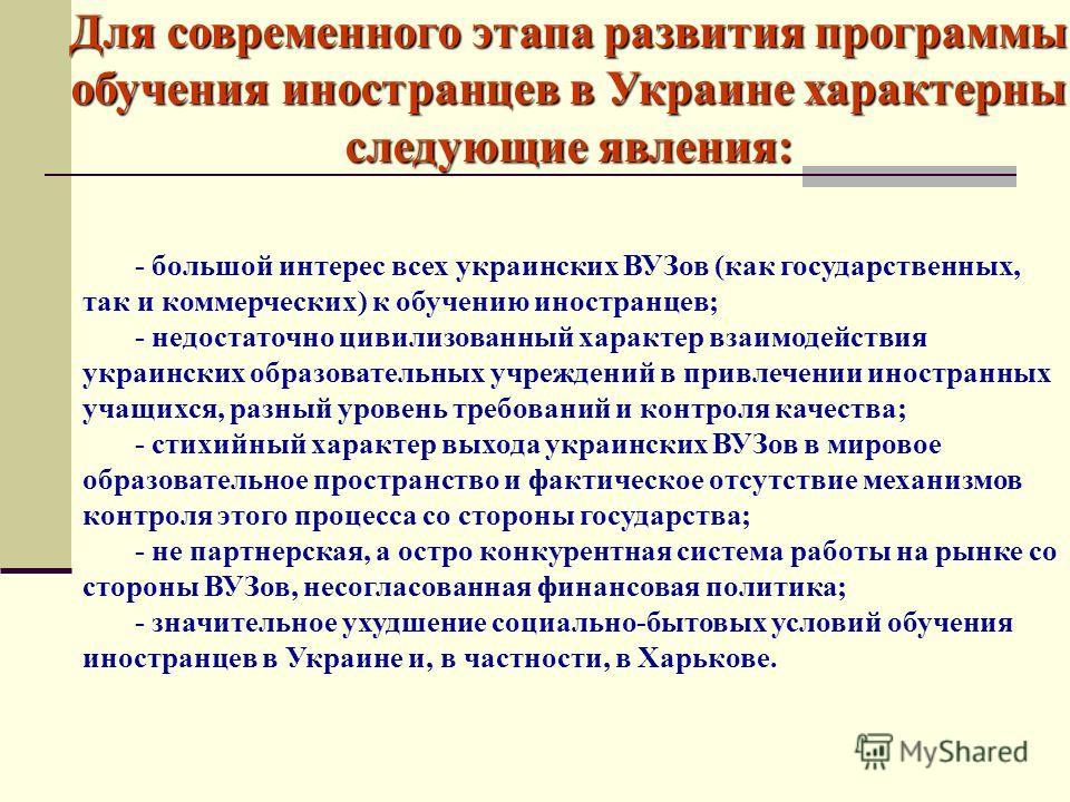Для современного этапа развития программы обучения иностранцев в Украине характерны следующие явления: - большой интерес всех украинских ВУЗов (как государственных, так и коммерческих) к обучению иностранцев; - недостаточно цивилизованный характер вз