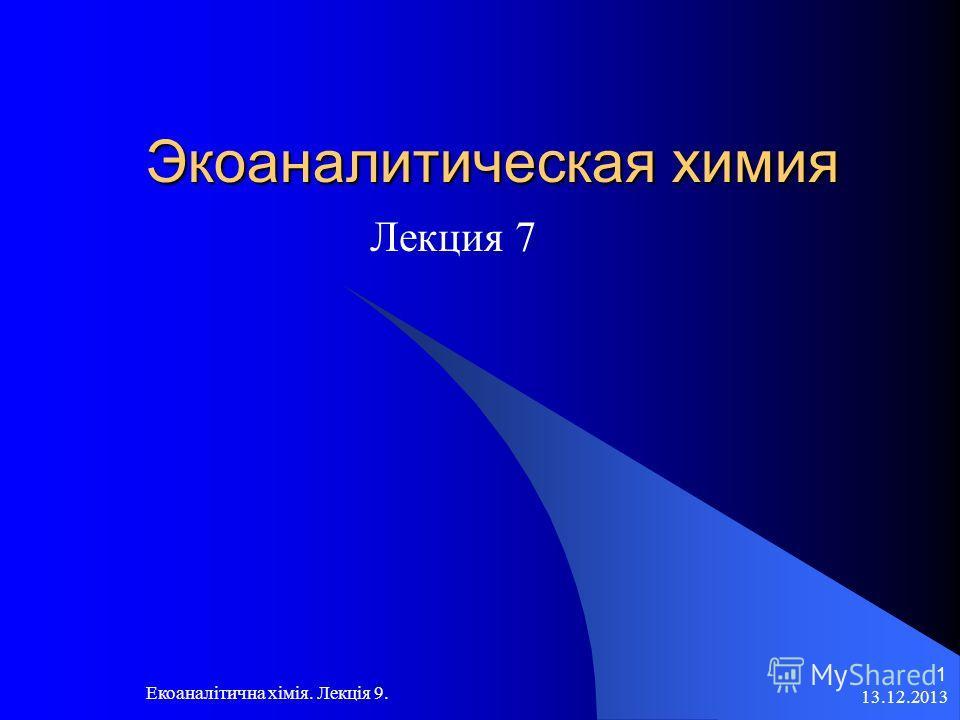 13.12.2013 Екоаналітична хімія. Лекція 9. 1 Экоаналитическая химия Лекция 7