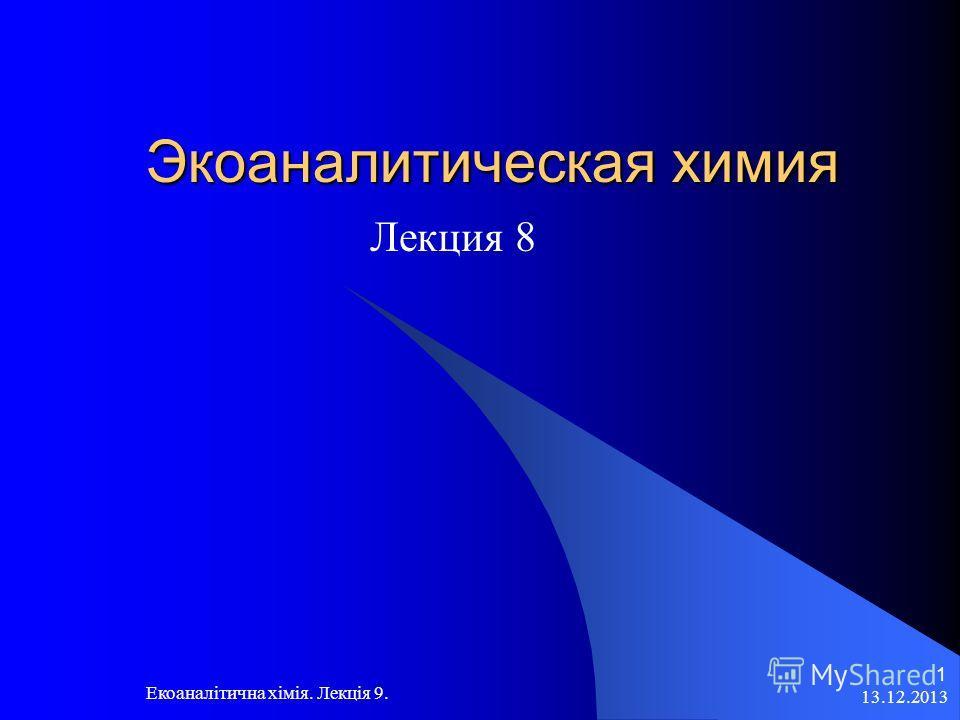 13.12.2013 Екоаналітична хімія. Лекція 9. 1 Экоаналитическая химия Лекция 8