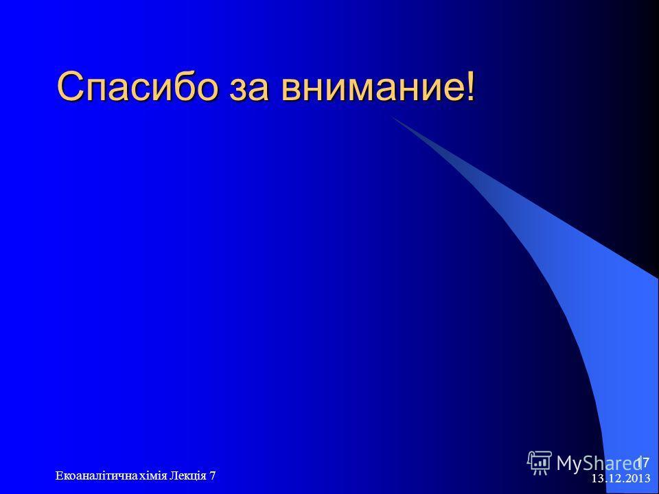 13.12.2013 Екоаналітична хімія Лекція 7 17 Спасибо за внимание!
