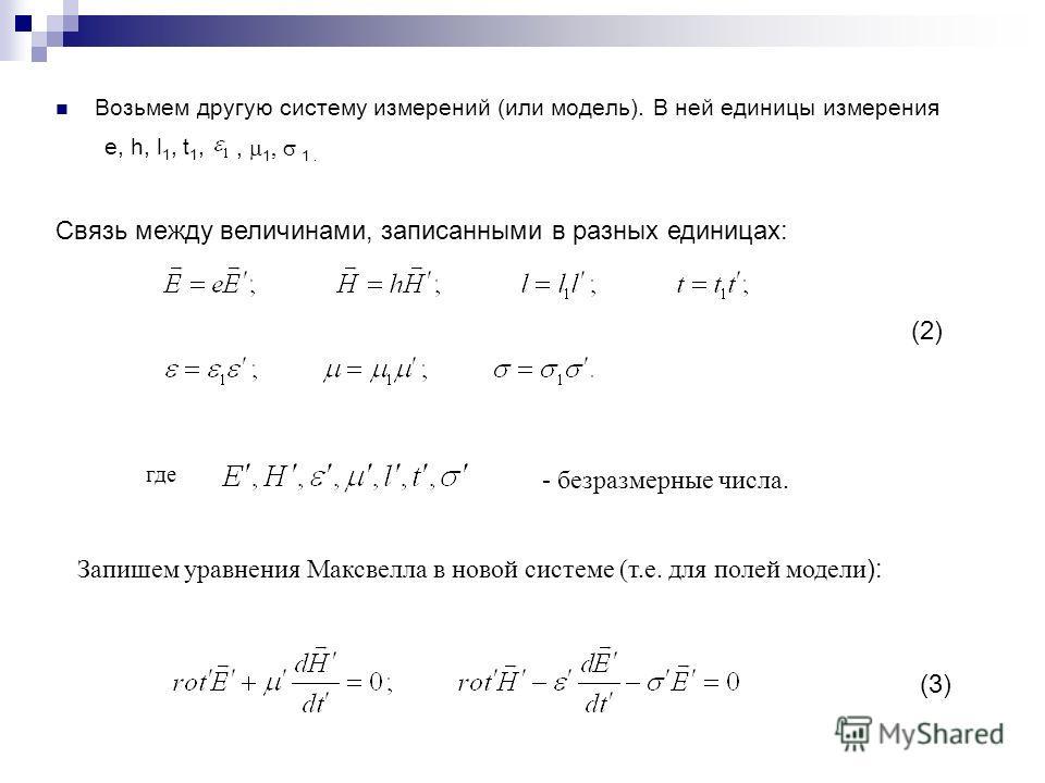 Возьмем другую систему измерений (или модель). В ней единицы измерения e, h, l 1, t 1,, 1, 1. Связь между величинами, записанными в разных единицах: где - безразмерные числа. Запишем уравнения Максвелла в новой системе (т.е. для полей модели): (2) (3