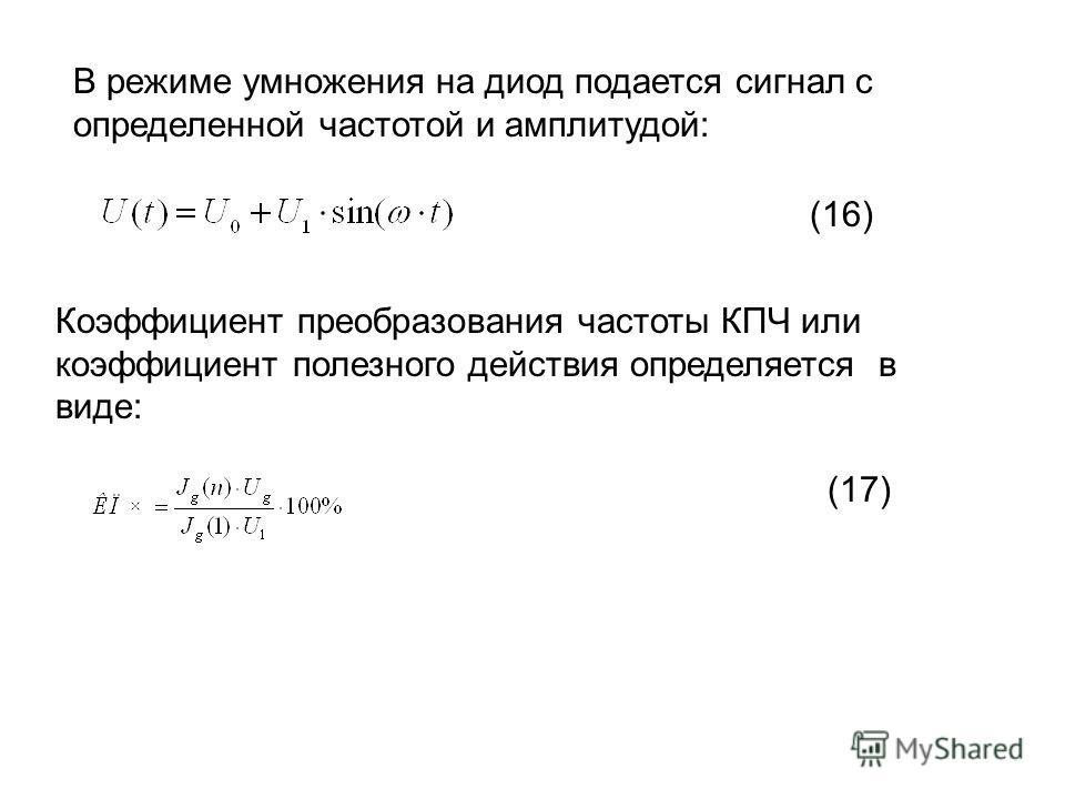В режиме умножения на диод подается сигнал с определенной частотой и амплитудой: Коэффициент преобразования частоты КПЧ или коэффициент полезного действия определяется в виде: (16) (17)