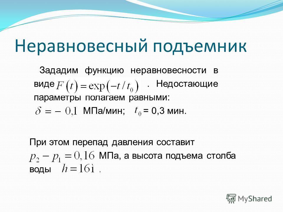 Зададим функцию неравновесности в виде. Недостающие параметры полагаем равными: МПа/мин; = 0,3 мин. Неравновесный подъемник При этом перепад давления составит МПа, а высота подъема столба воды