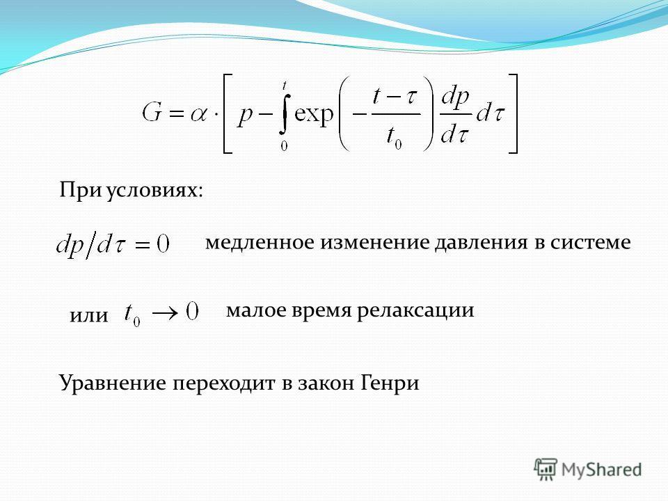 При условиях: медленное изменение давления в системе или малое время релаксации Уравнение переходит в закон Генри