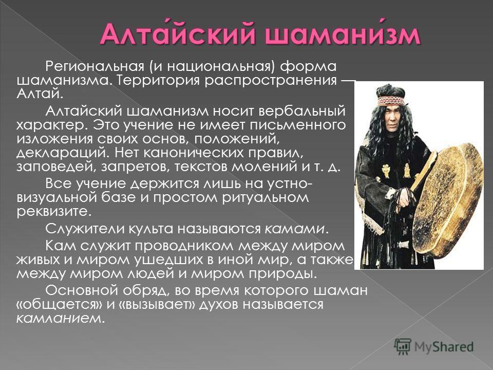 Региональная (и национальная) форма шаманизма. Территория распространения Алтай. Алтайский шаманизм носит вербальный характер. Это учение не имеет письменного изложения своих основ, положений, деклараций. Нет канонических правил, заповедей, запретов,