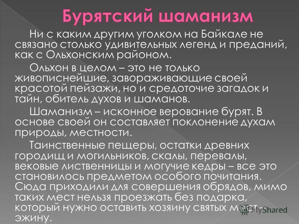 Ни с каким другим уголком на Байкале не связано столько удивительных легенд и преданий, как с Ольхонским районом. Ольхон в целом – это не только живописнейшие, завораживающие своей красотой пейзажи, но и средоточие загадок и тайн, обитель духов и шам