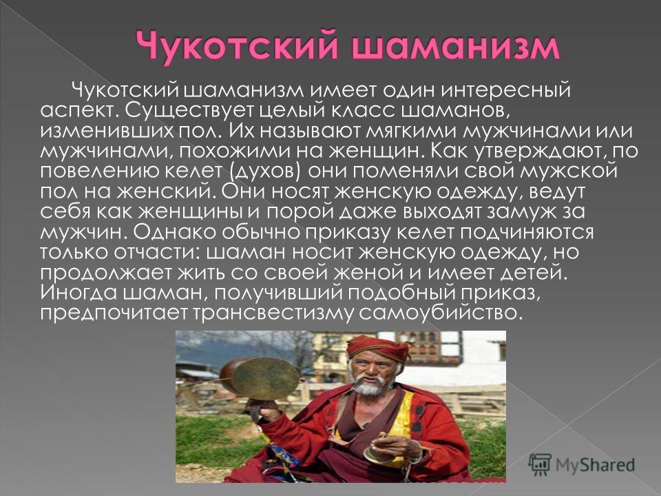 Чукотский шаманизм имеет один интересный аспект. Существует целый класс шаманов, изменивших пол. Их называют мягкими мужчинами или мужчинами, похожими на женщин. Как утверждают, по повелению келет (духов) они поменяли свой мужской пол на женский. Они