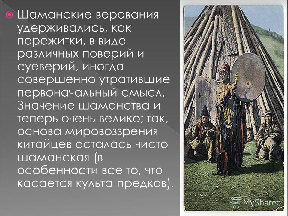 Шаманские верования удерживались, как пережитки, в виде различных поверий и суеверий, иногда совершенно утратившие первоначальный смысл. Значение шаманства и теперь очень велико; так, основа мировоззрения китайцев осталась чисто шаманская (в особенно