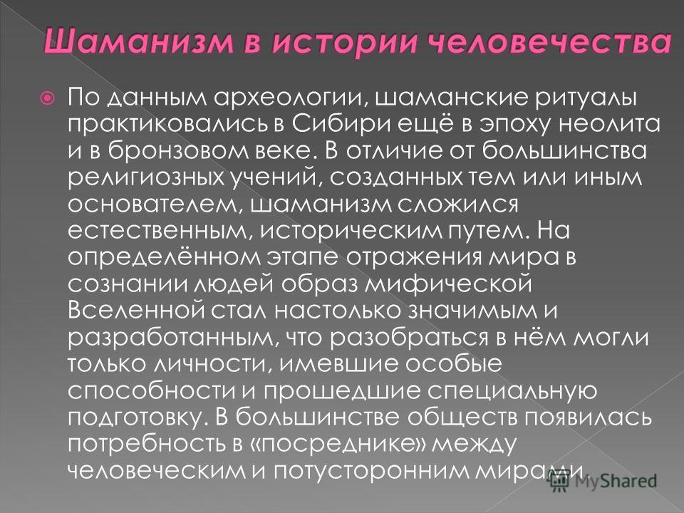 По данным археологии, шаманские ритуалы практиковались в Сибири ещё в эпоху неолита и в бронзовом веке. В отличие от большинства религиозных учений, созданных тем или иным основателем, шаманизм сложился естественным, историческим путем. На определённ