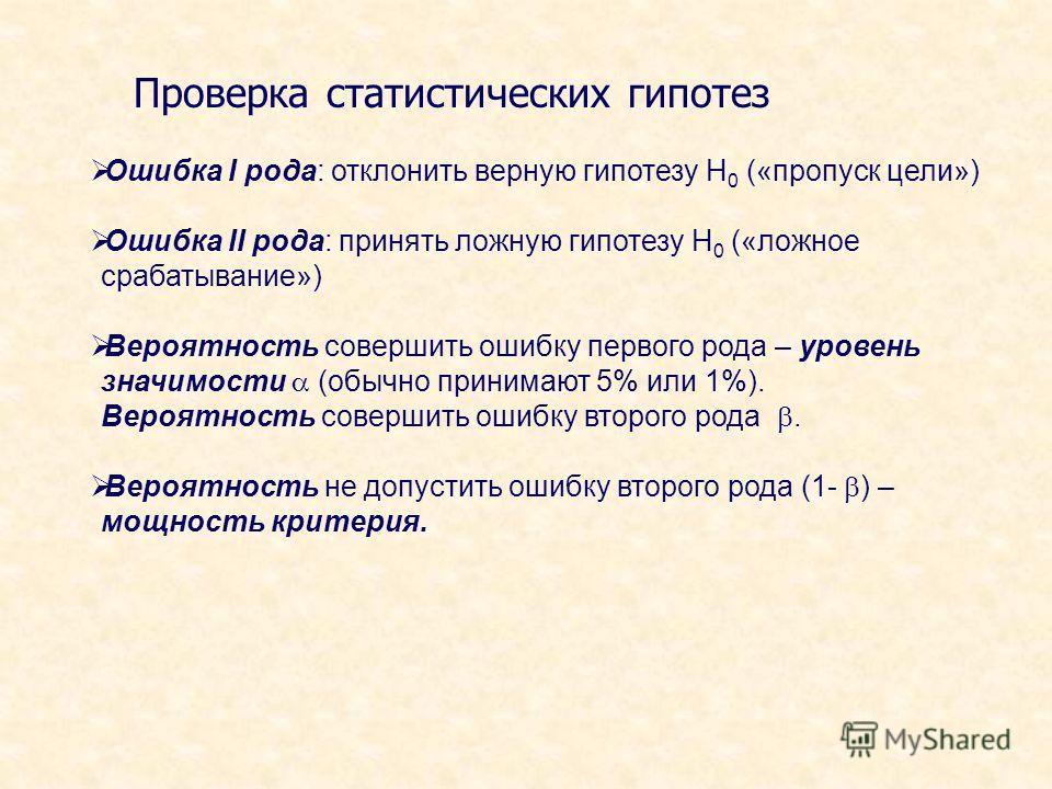 Проверка статистических гипотез Ошибка I рода: отклонить верную гипотезу Н 0 («пропуск цели») Ошибка II рода: принять ложную гипотезу Н 0 («ложное срабатывание») Вероятность совершить ошибку первого рода – уровень значимости (обычно принимают 5% или