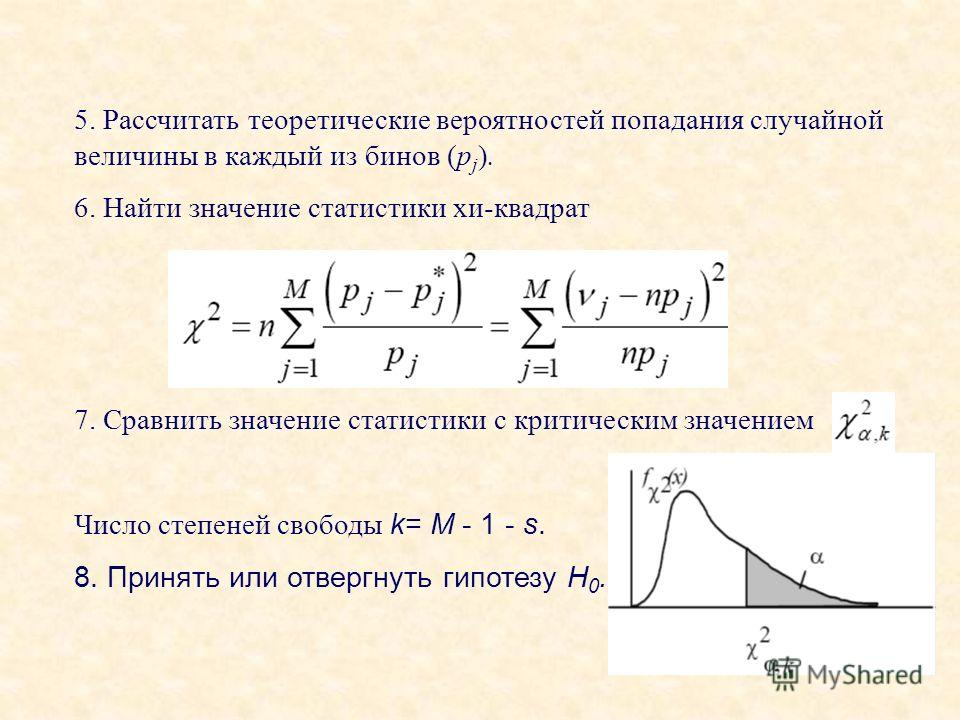 5. Рассчитать теоретические вероятностей попадания случайной величины в каждый из бинов (p j ). 6. Найти значение статистики хи-квадрат 7. Сравнить значение статистики с критическим значением Число степеней свободы k= M - 1 - s. 8. Принять или отверг