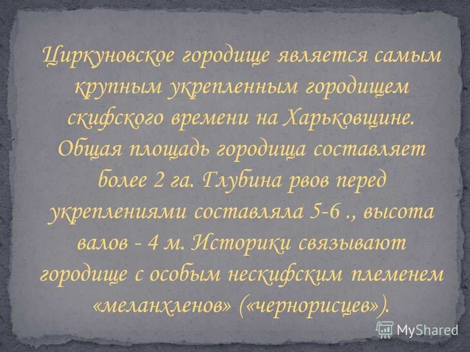 Циркуновское городище является самым крупным укрепленным городищем скифского времени на Харьковщине. Общая площадь городища составляет более 2 га. Глубина рвов перед укреплениями составляла 5-6., высота валов - 4 м. Историки связывают городище с особ