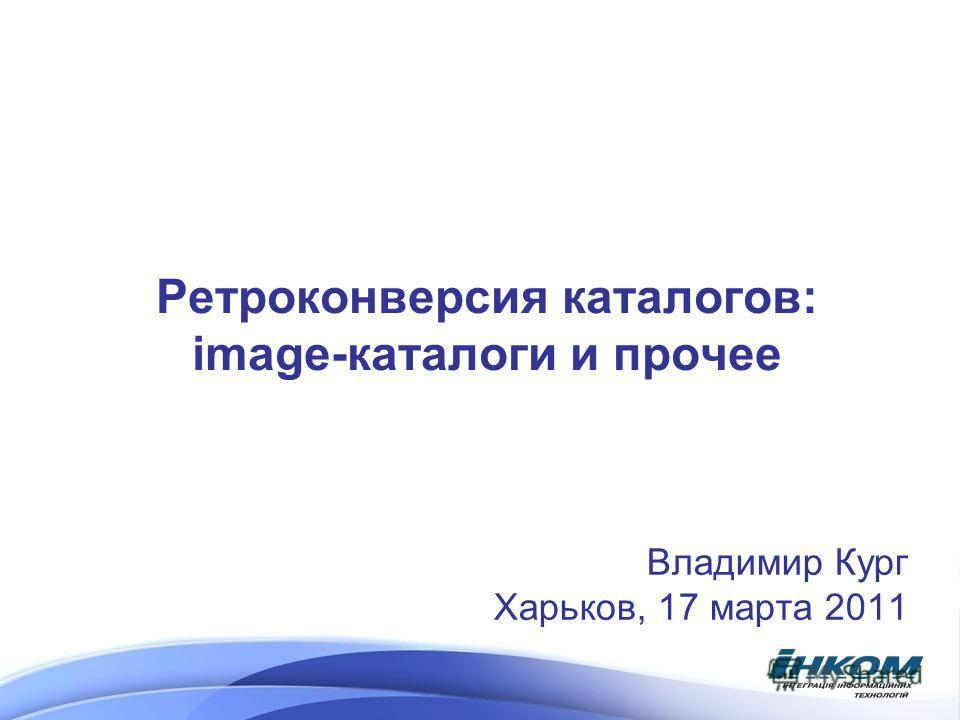 Ретроконверсия каталогов: image-каталоги и прочее Владимир Кург Харьков, 17 марта 2011