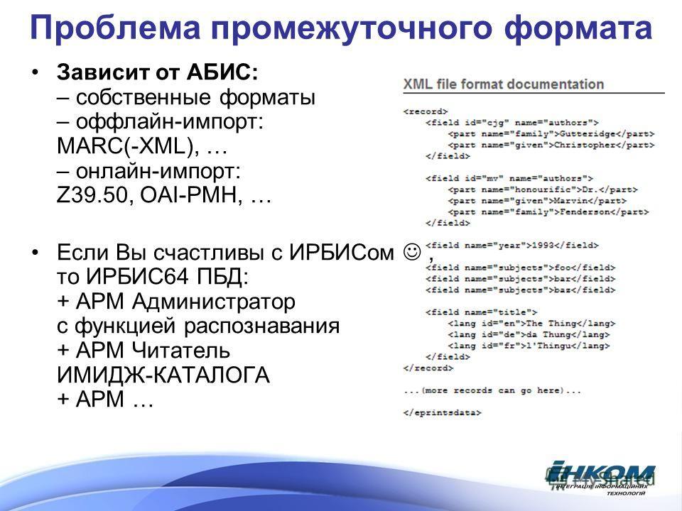 Проблема промежуточного формата Зависит от АБИС: – собственные форматы – оффлайн-импорт: MARC(-XML), … – онлайн-импорт: Z39.50, OAI-PMH, … Если Вы счастливы с ИРБИСом, то ИРБИС64 ПБД: + АРМ Администратор с функцией распознавания + АРМ Читатель ИМИДЖ-