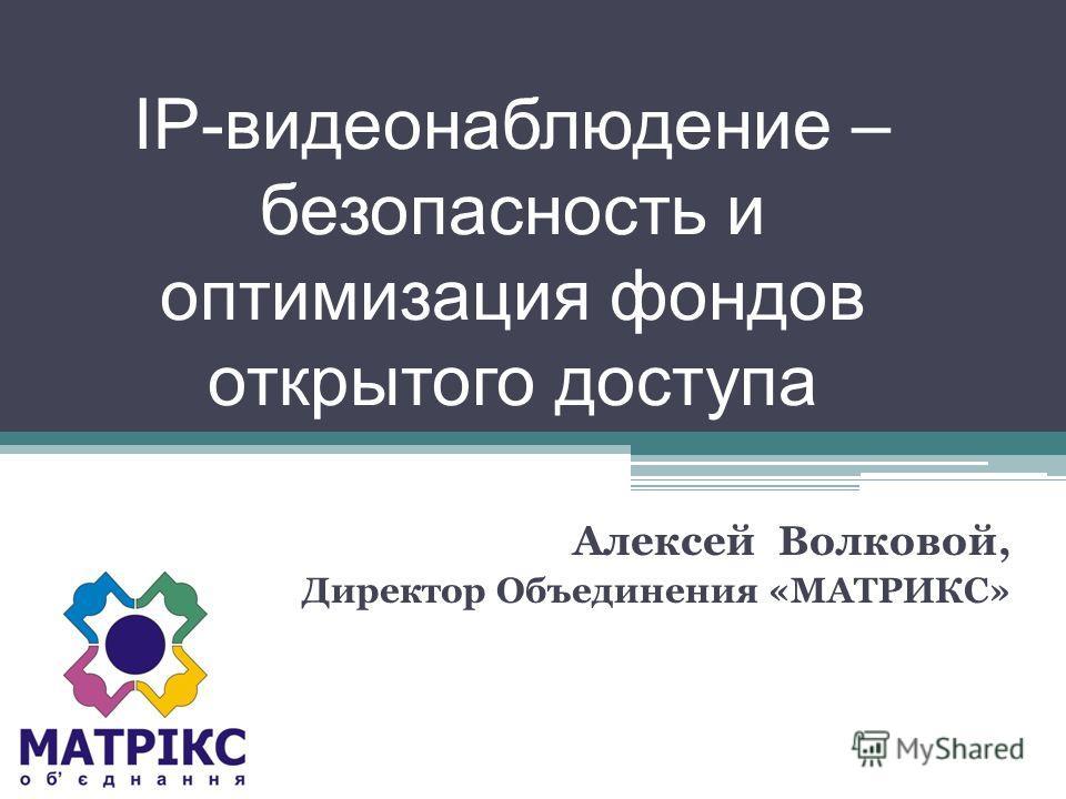 IP-видеонаблюдение – безопасность и оптимизация фондов открытого доступа Алексей Волковой, Директор Объединения «МАТРИКС»