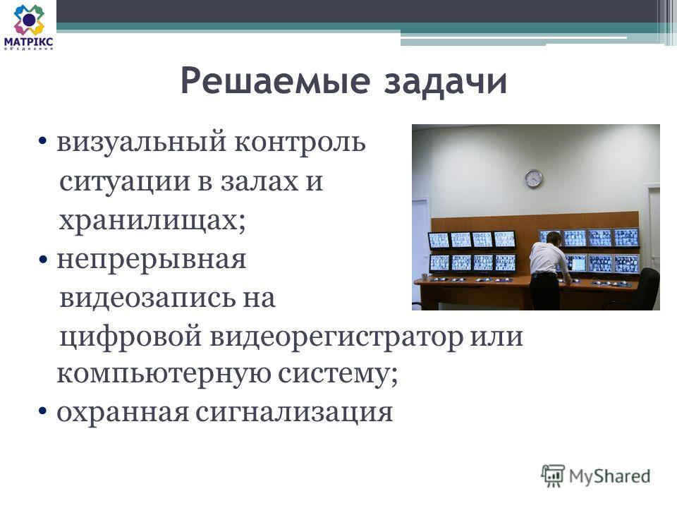 Решаемые задачи визуальный контроль ситуации в залах и хранилищах; непрерывная видеозапись на цифровой видеорегистратор или компьютерную систему; охранная сигнализация