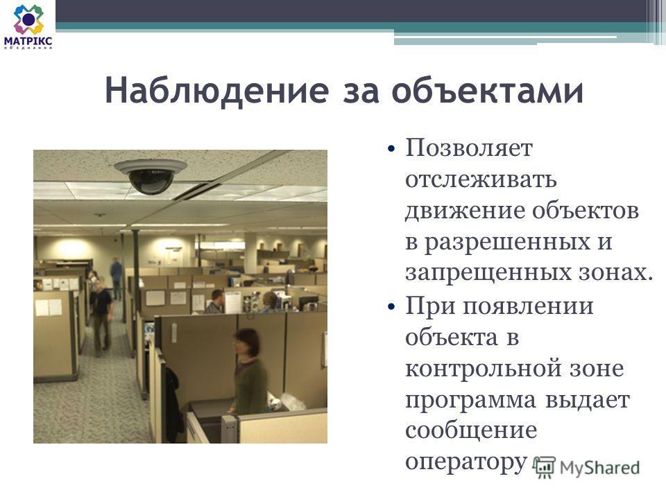 Наблюдение за объектами Позволяет отслеживать движение объектов в разрешенных и запрещенных зонах. При появлении объекта в контрольной зоне программа выдает сообщение оператору