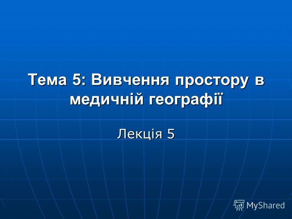 Тема 5: Вивчення простору в медичній географії Лекція 5
