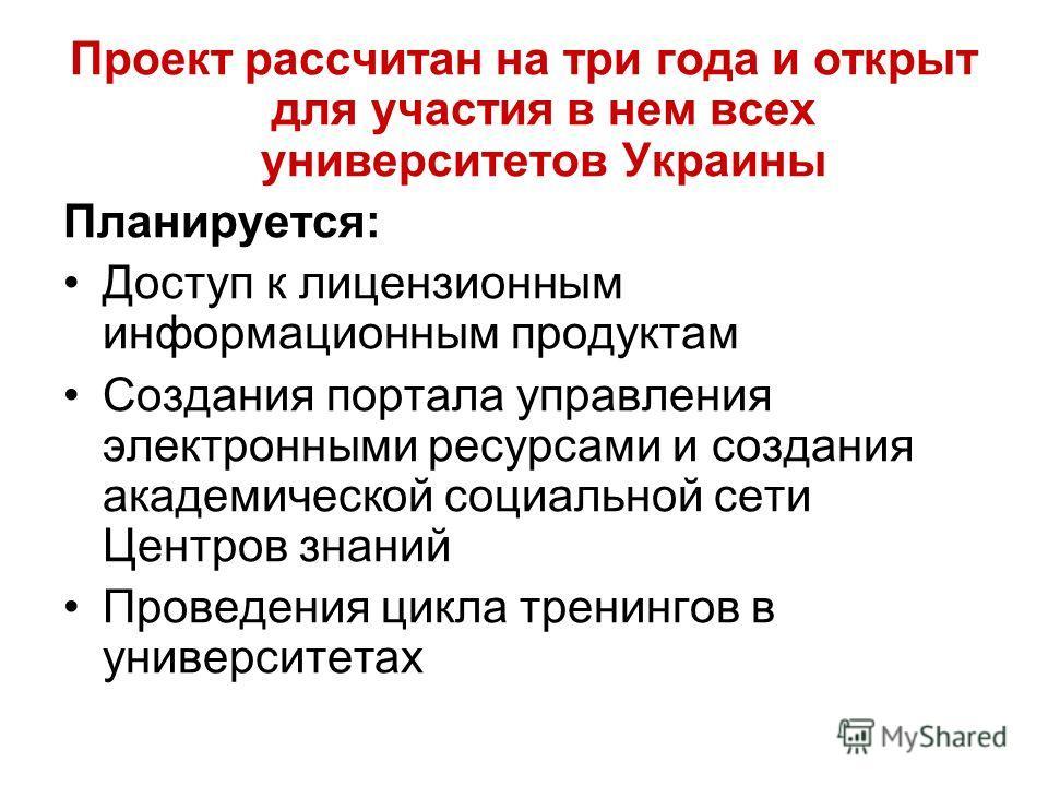 Проект рассчитан на три года и открыт для участия в нем всех университетов Украины Планируется: Доступ к лицензионным информационным продуктам Создания портала управления электронными ресурсами и создания академической социальной сети Центров знаний