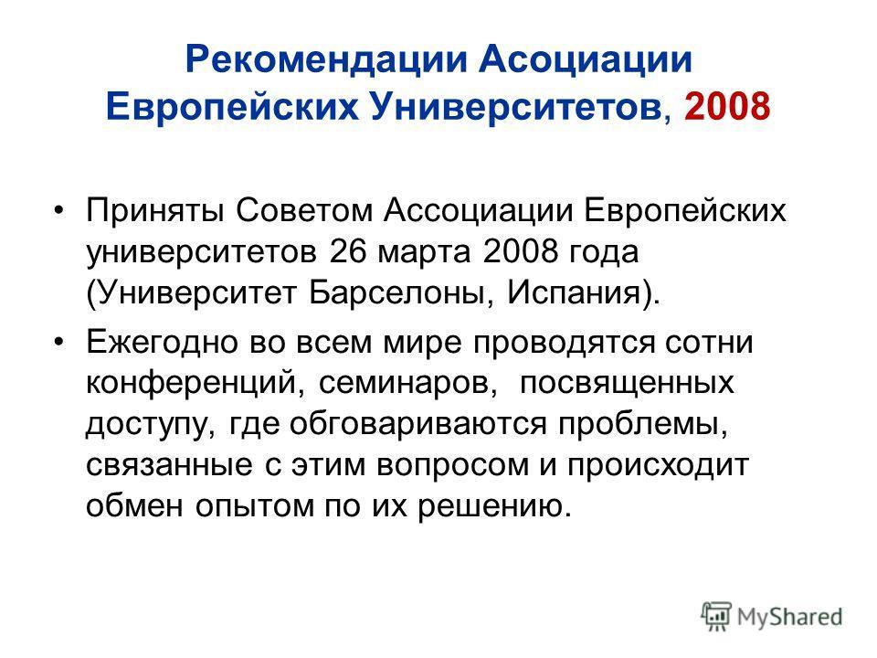 Рекомендации Асоциации Европейских Университетов, 2008 Приняты Советом Ассоциации Европейских университетов 26 марта 2008 года (Университет Барселоны, Испания). Ежегодно во всем мире проводятся сотни конференций, семинаров, посвященных доступу, где о