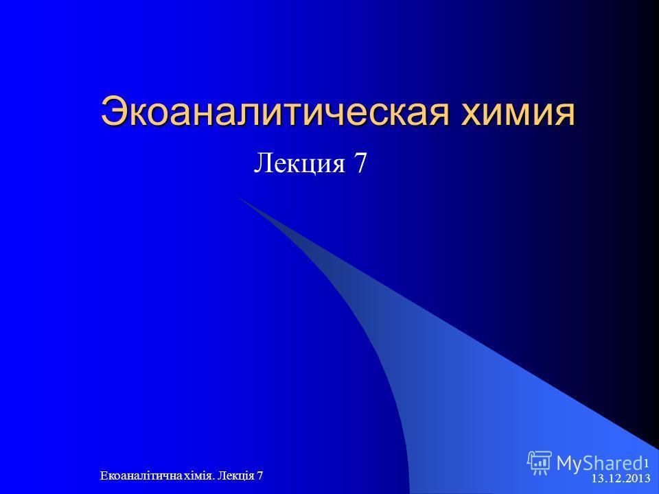 13.12.2013 Екоаналітична хімія. Лекція 7 1 Экоаналитическая химия Лекция 7