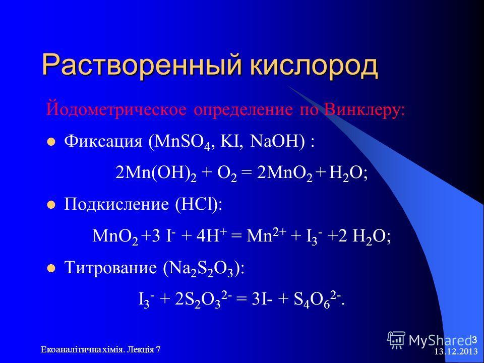 13.12.2013 Екоаналітична хімія. Лекція 7 3 Растворенный кислород Растворенный кислород Йодометрическое определение по Винклеру: Фиксация (MnSO 4, KI, NaOH) : 2Mn(OH) 2 + O 2 = 2MnO 2 + H 2 O; Подкисление (HCl): MnO 2 +3 I - + 4H + = Mn 2+ + I 3 - +2