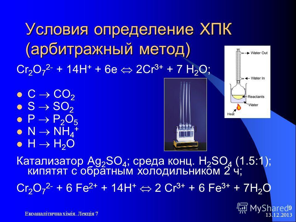 13.12.2013 Екоаналітична хімія. Лекція 7 9 Условия определение ХПК (арбитражный метод) Cr 2 O 7 2- + 14Н + + 6е 2Cr 3+ + 7 Н 2 О; C CO 2 S SO 2 P P 2 O 5 N NH 4 + H H 2 O Катализатор Ag 2 SO 4 ; среда конц. H 2 SO 4 (1.5:1); кипятят с обратным холоди