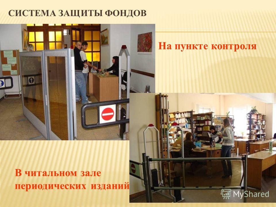 СИСТЕМА ЗАЩИТЫ ФОНДОВ В читальном зале периодических изданий На пункте контроля