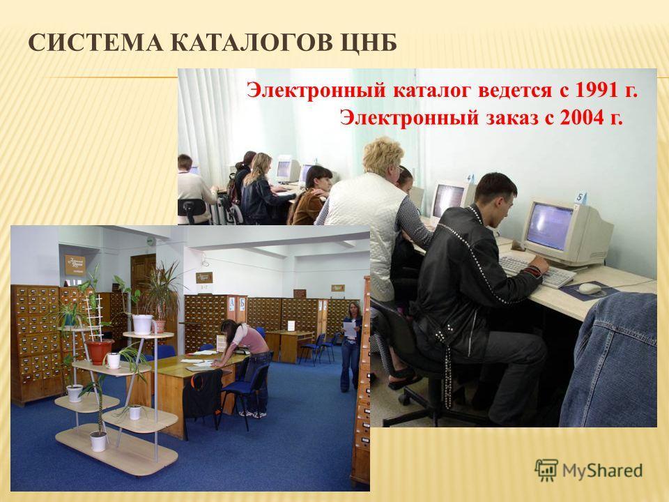СИСТЕМА КАТАЛОГОВ ЦНБ Электронный заказ с 2004 г. Электронный каталог ведется с 1991 г.