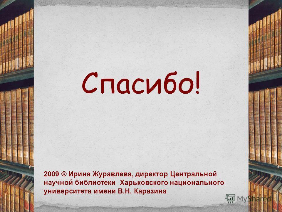 Спасибо! 2009 © Ирина Журавлева, директор Центральной научной библиотеки Харьковского национального университета имени В.Н. Каразина