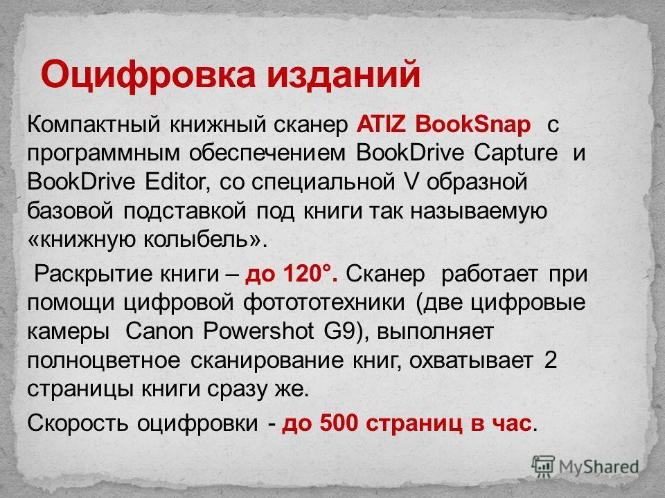 Компактный книжный сканер ATIZ BookSnap с программным обеспечением BookDrive Capture и BookDrive Editor, со специальной V образной базовой подставкой под книги так называемую «книжную колыбель». Раскрытие книги – до 120°. Сканер работает при помощи ц