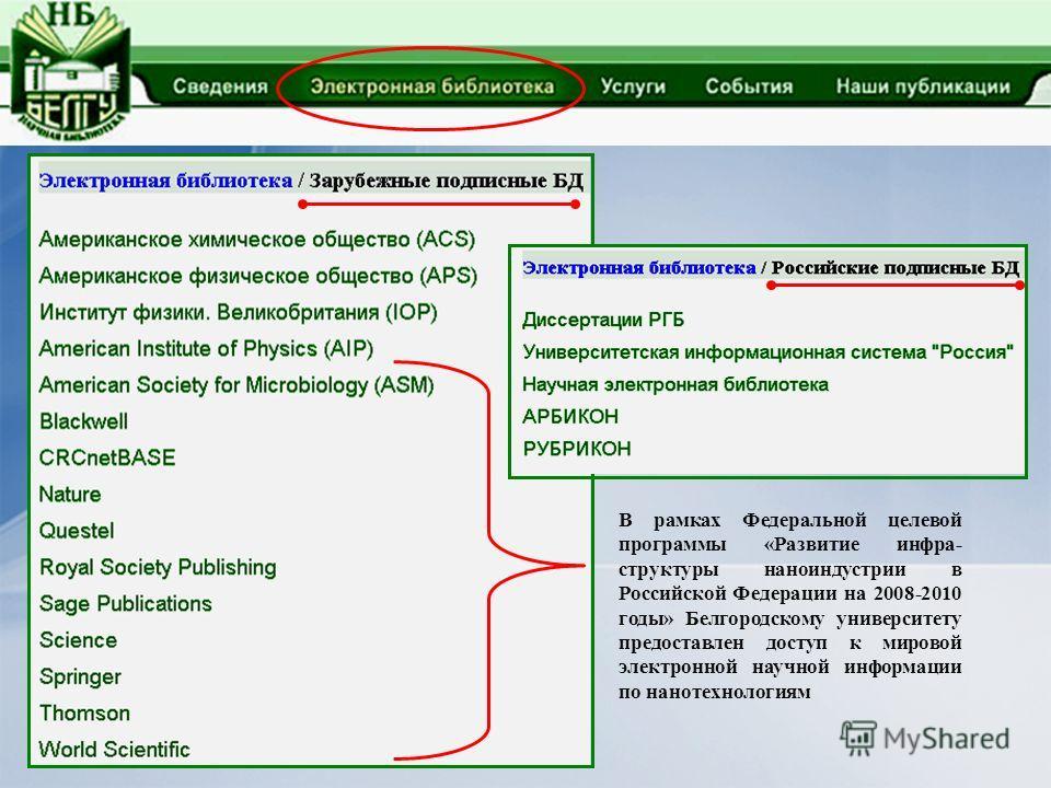 В рамках Федеральной целевой программы «Развитие инфра- структуры наноиндустрии в Российской Федерации на 2008-2010 годы» Белгородскому университету предоставлен доступ к мировой электронной научной информации по нанотехнологиям