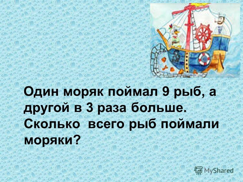 Один моряк поймал 9 рыб, а другой в 3 раза больше. Сколько всего рыб поймали моряки?
