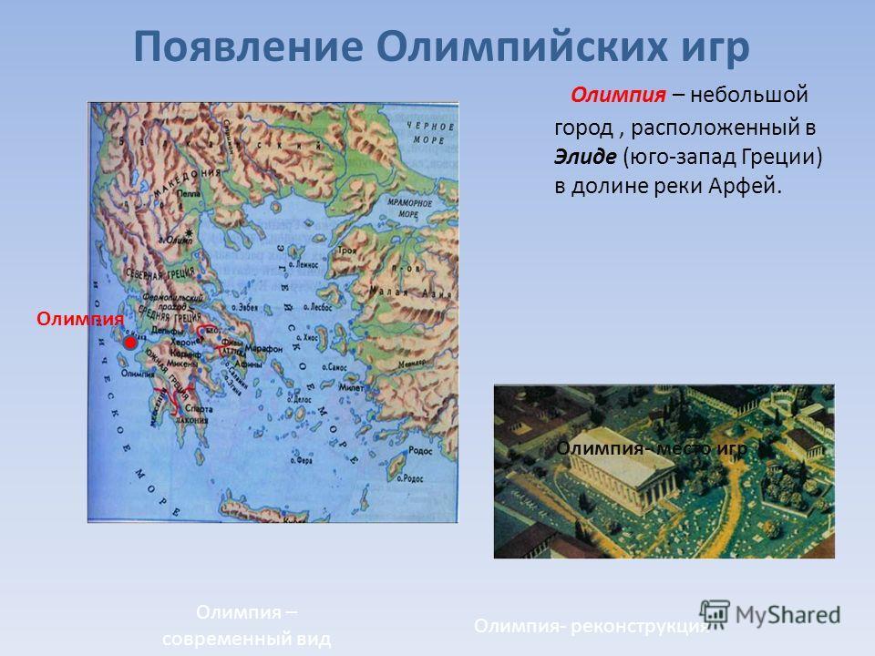 Появление Олимпийских игр Олимпия – небольшой город, расположенный в Элиде (юго-запад Греции) в долине реки Арфей. Олимпия Олимпия- место игр Олимпия- реконструкция Олимпия – современный вид