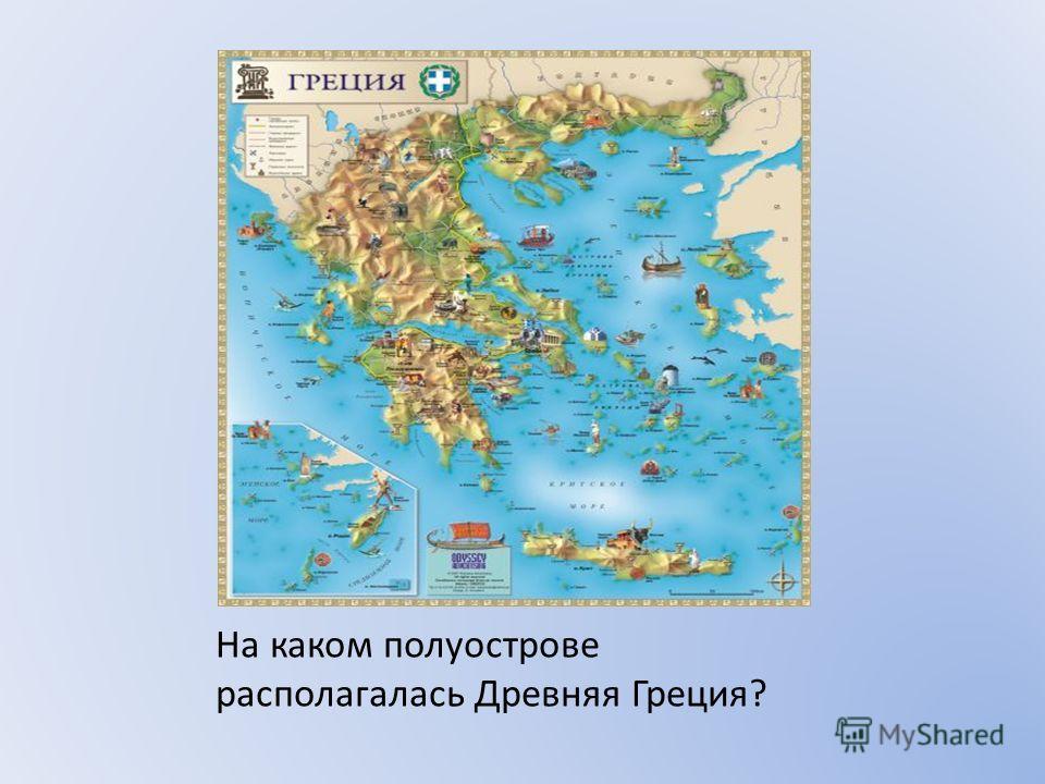 На каком полуострове располагалась Древняя Греция?
