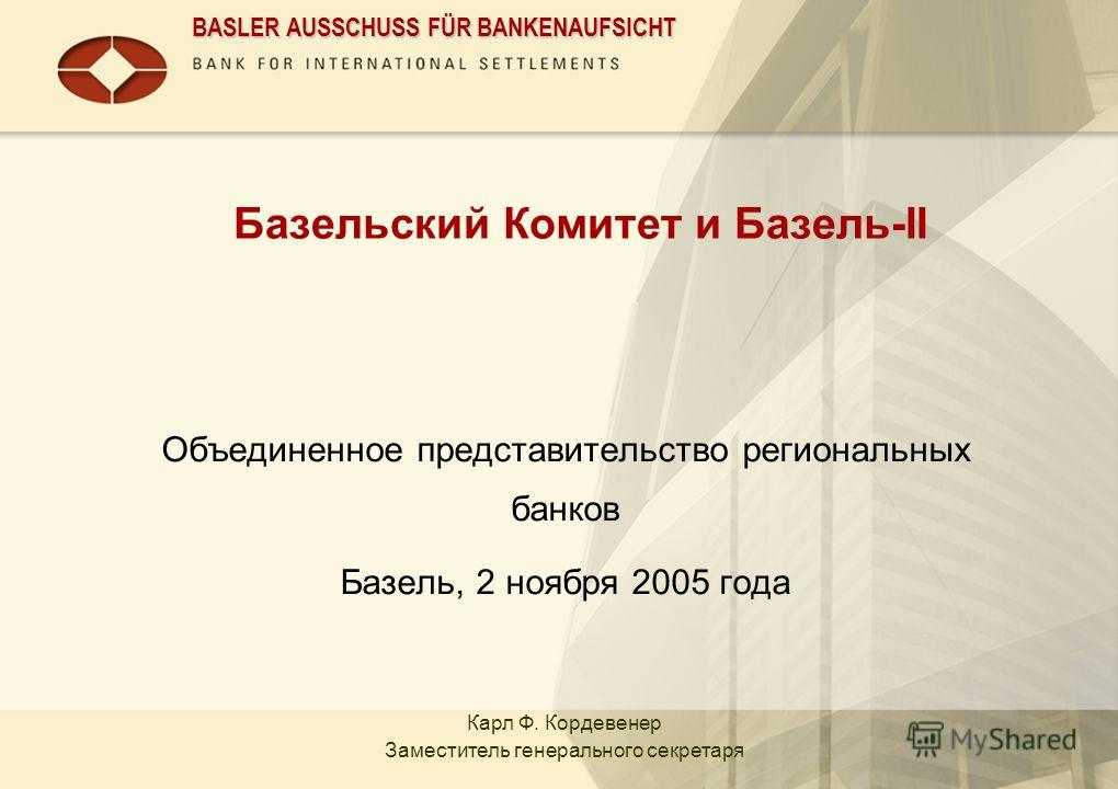 BASLER AUSSCHUSS FÜR BANKENAUFSICHT Базельский Комитет и Базель-II Объединенное представительство региональных банков Базель, 2 ноября 2005 года Карл Ф. Кордевенер Заместитель генерального секретаря