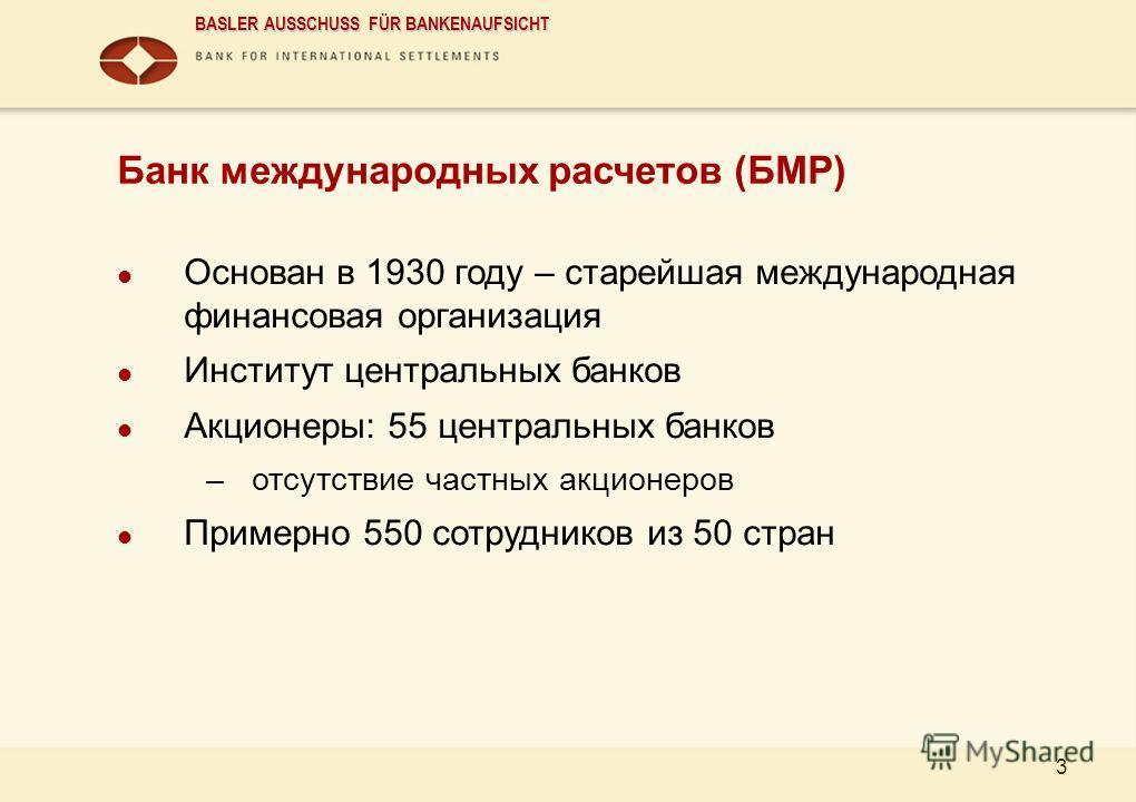 BASLER AUSSCHUSS FÜR BANKENAUFSICHT 3 Банк международных расчетов (БМР) Основан в 1930 году – старейшая международная финансовая организация Институт центральных банков Акционеры: 55 центральных банков –отсутствие частных акционеров Примерно 550 сотр