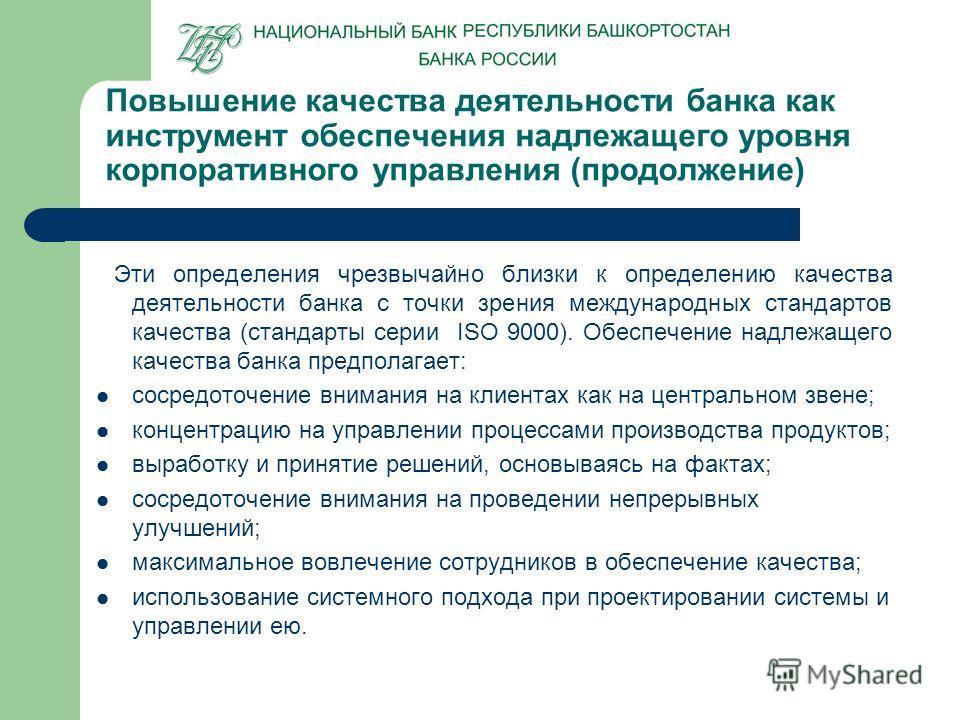 Эти определения чрезвычайно близки к определению качества деятельности банка с точки зрения международных стандартов качества (стандарты серии ISO 9000). Обеспечение надлежащего качества банка предполагает: сосредоточение внимания на клиентах как на