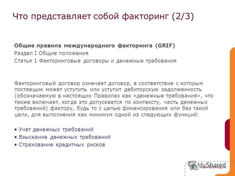 33 Что представляет собой факторинг (2/3) Общие правила международного факторинга (GRIF) Раздел I Общие положения Статья 1 Факторинговые договоры и денежные требования Факторинговый договор означает договор, в соответствие с которым поставщик может у