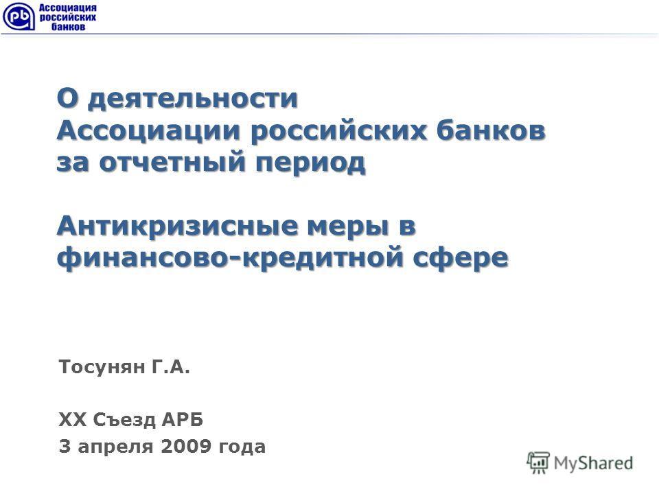 О деятельности Ассоциации российских банков за отчетный период Антикризисные меры в финансово-кредитной сфере Тосунян Г.А. XX Съезд АРБ 3 апреля 2009 года