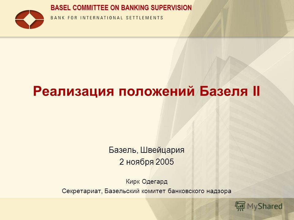 BASEL COMMITTEE ON BANKING SUPERVISION Реализация положений Базеля II Базель, Швейцария 2 ноября 2005 Кирк Одегард Секретариат, Базельский комитет банковского надзора