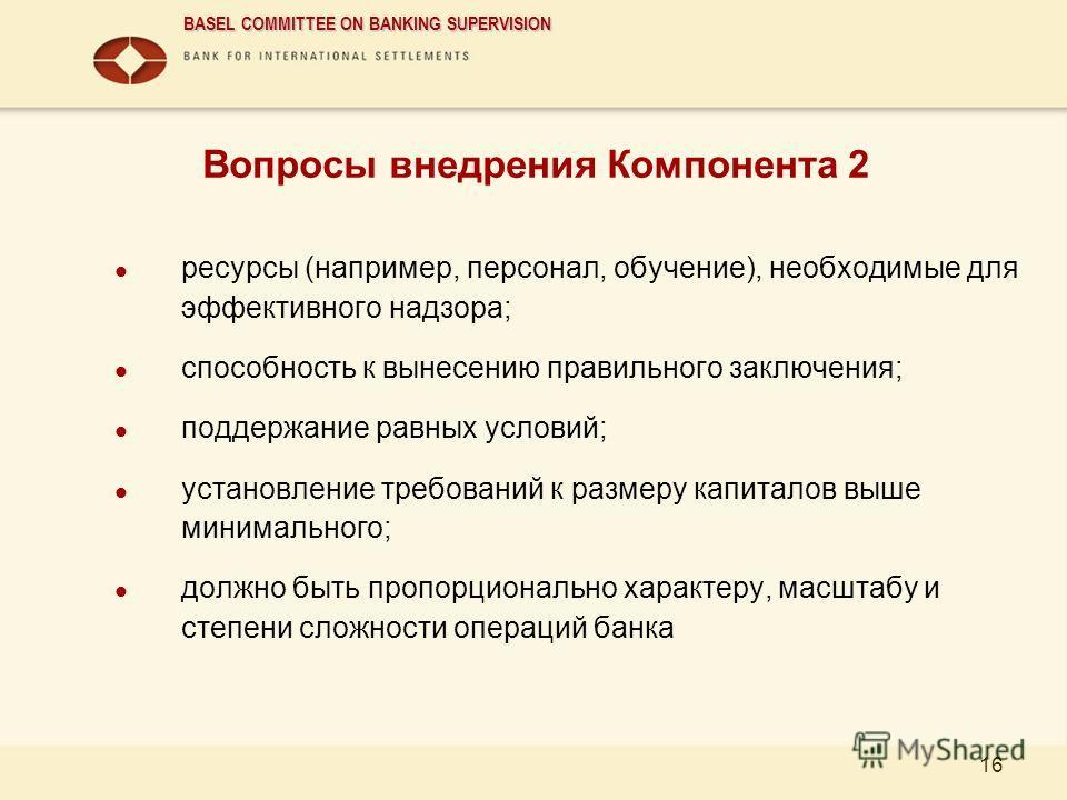 BASEL COMMITTEE ON BANKING SUPERVISION 16 Вопросы внедрения Компонента 2 ресурсы (например, персонал, обучение), необходимые для эффективного надзора; способность к вынесению правильного заключения; поддержание равных условий; установление требований