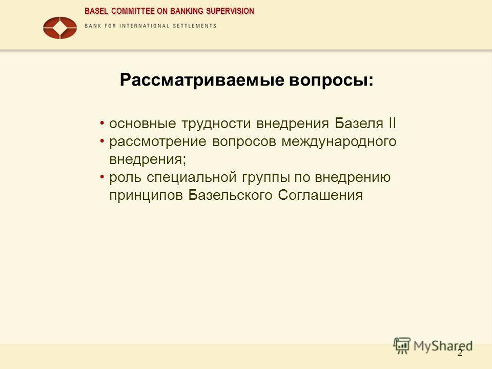 BASEL COMMITTEE ON BANKING SUPERVISION 2 Рассматриваемые вопросы: основные трудности внедрения Базеля II рассмотрение вопросов международного внедрения; роль специальной группы по внедрению принципов Базельского Соглашения