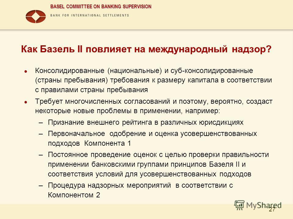 BASEL COMMITTEE ON BANKING SUPERVISION 27 Как Базель II повлияет на международный надзор? Консолидированные (национальные) и суб-консолидированные (страны пребывания) требования к размеру капитала в соответствии с правилами страны пребывания Требует