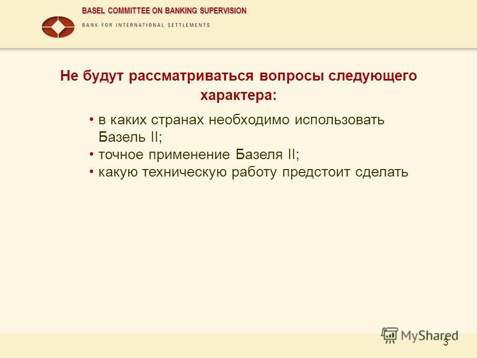 BASEL COMMITTEE ON BANKING SUPERVISION 3 Не будут рассматриваться вопросы следующего характера: в каких странах необходимо использовать Базель II; точное применение Базеля II; какую техническую работу предстоит сделать