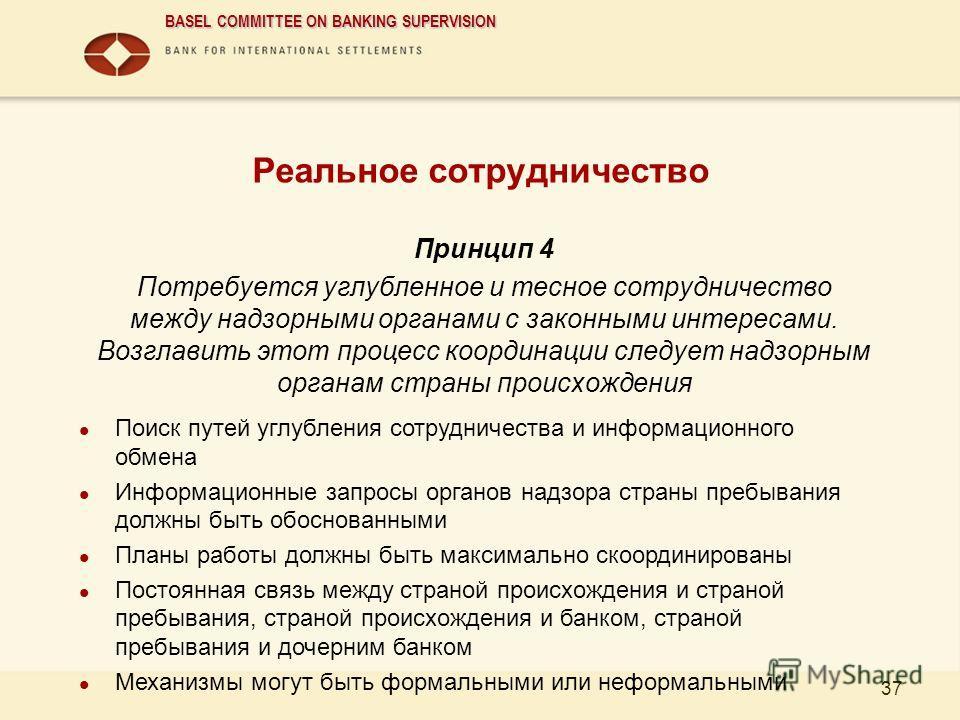 BASEL COMMITTEE ON BANKING SUPERVISION 37 Реальное сотрудничество Принцип 4 Потребуется углубленное и тесное сотрудничество между надзорными органами с законными интересами. Возглавить этот процесс координации следует надзорным органам страны происхо
