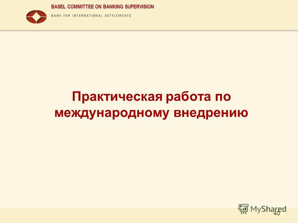 BASEL COMMITTEE ON BANKING SUPERVISION 40 Практическая работа по международному внедрению