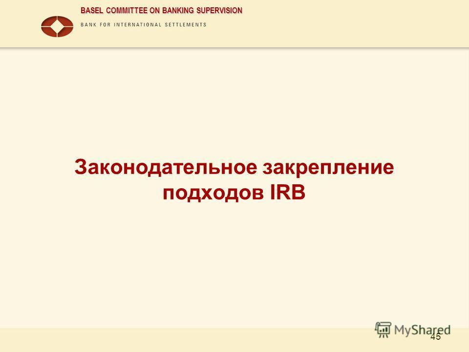BASEL COMMITTEE ON BANKING SUPERVISION 45 Законодательное закрепление подходов IRB