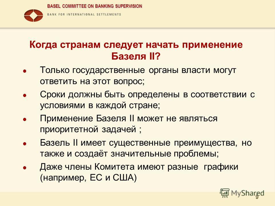 BASEL COMMITTEE ON BANKING SUPERVISION 9 Когда странам следует начать применение Базеля II? Только государственные органы власти могут ответить на этот вопрос; Сроки должны быть определены в соответствии с условиями в каждой стране; Применение Базеля